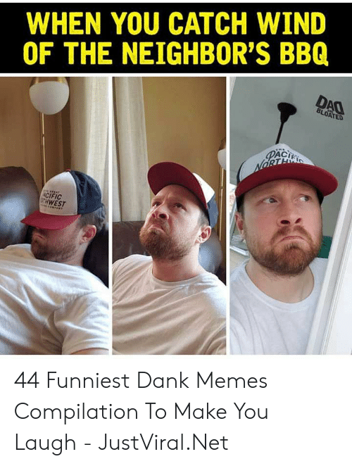 compilation: WHEN YOU CATCH WIND  OF THE NEIGHBOR'S BBQ  DAO  BLOATED  PACI  NORTE  ACIFIC  GTH WEST 44 Funniest Dank Memes Compilation To Make You Laugh - JustViral.Net