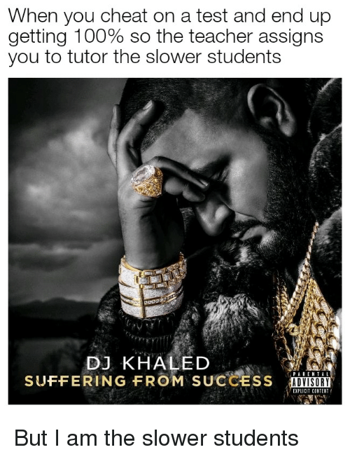Anaconda, DJ Khaled, and Teacher: When you cheat on a test and end up  getting 100% so the teacher assigns  you to tutor the slower students  DJ KHALED  SUFFERING FROM SUCCESS  ADVISORY  EXPLICIT CONTENT But I am the slower students