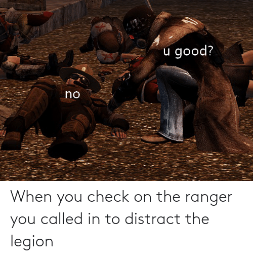 You Called: When you check on the ranger you called in to distract the legion