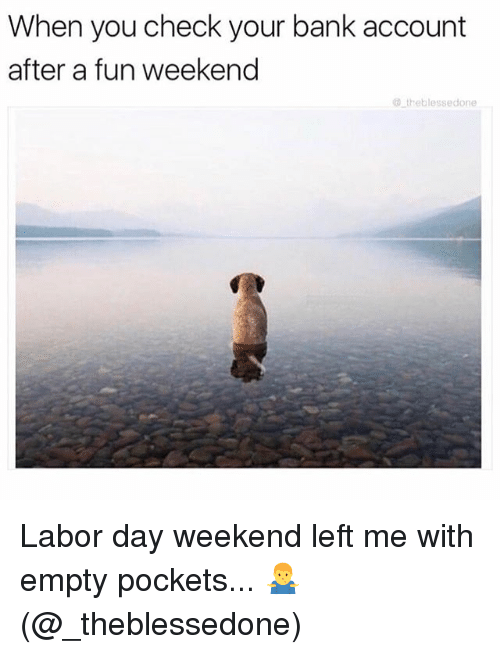 weekender: When you check your bank account  after a fun weekend  theblessedone Labor day weekend left me with empty pockets... 🤷♂️ (@_theblessedone)
