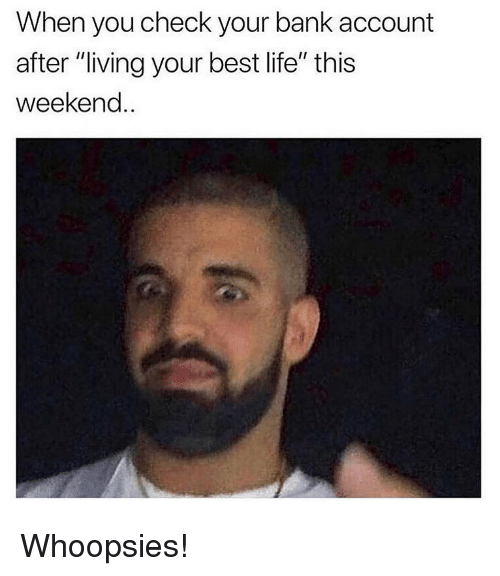 """Life, Memes, and Bank: When you check your bank account  after """"living your best life"""" this  weekend.. Whoopsies!"""