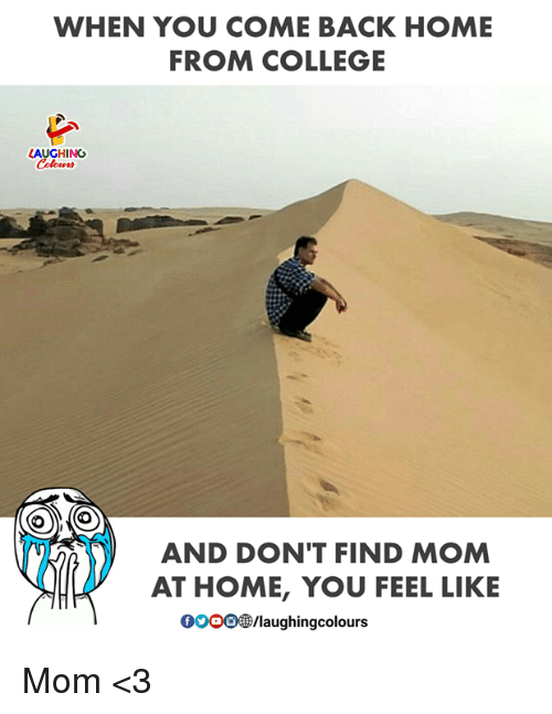 gooo: WHEN YOU COME BACK HOME  FROM COLLEGE  LAUGHING  (O  AND DON'T FIND MOM  AT HOME, YOU FEEL LIKE  GOOO/laughingcolours Mom <3