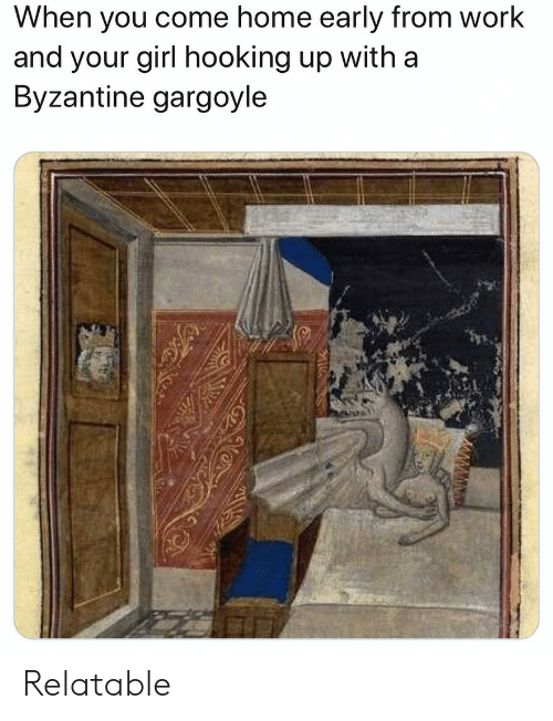 Hooking: When you come home early from work  and your girl hooking up with a  Byzantine gargoyle Relatable
