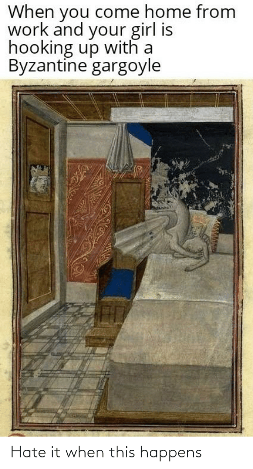 Hooking: When you come home from  work and your girl is  hooking up with a  Byzantine gargoyle Hate it when this happens