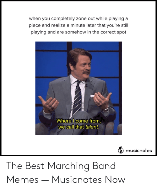 Marching Band Memes: when you completely zone out while playing a  piece and realize a minute later that you're still  playing and are somehow in the correct spot  Where I come from,  we call that talent  musicnotes The Best Marching Band Memes — Musicnotes Now
