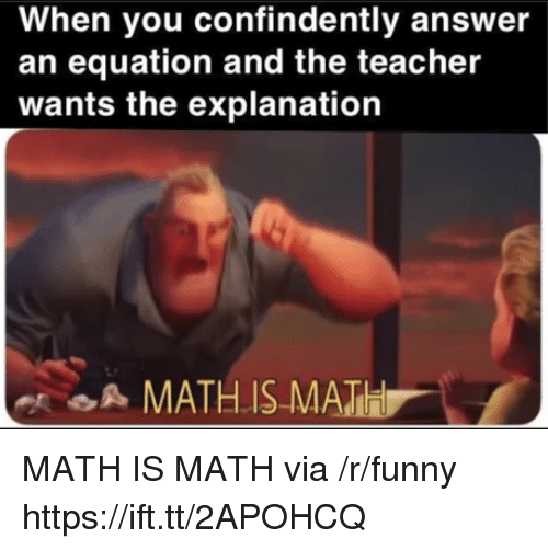 Equation: When you confindently answer  an equation and the teacher  wants the explanation  A MATHIS MATH MATH IS MATH via /r/funny https://ift.tt/2APOHCQ