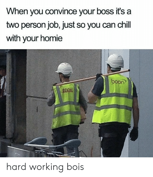 boon: When you convince your boss it's a  two person job, just so you can chill  with your homie  boon?  400% hard working bois