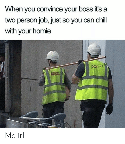 boon: When you convince your boss it's a  two person job, just so you can chill  with your homie  boon Me irl