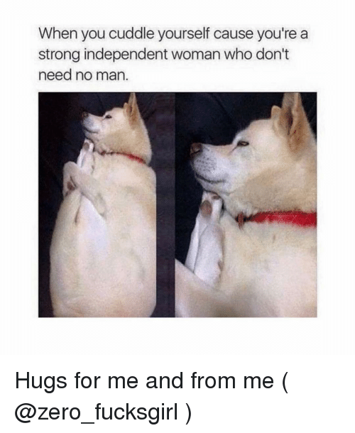 Zero, Girl Memes, and Strong: When you cuddle yourself cause you're a  strong independent woman who don't  need no man. Hugs for me and from me ( @zero_fucksgirl )