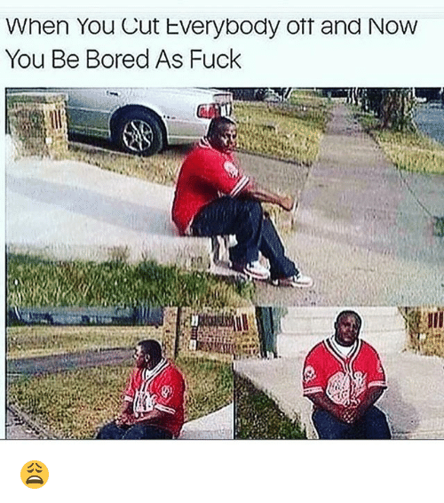 Boredness: When You Cut Everybody oft and NovW  You Be Bored As Fuck 😩