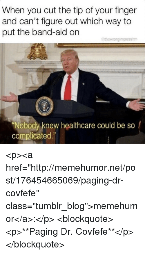 "Tumblr, Blog, and Http: When you cut the tip of your finger  and can't figure out which way to  put the band-aid on  ""Nobody knew healthcare could be so /  complicated."" <p><a href=""http://memehumor.net/post/176454665069/paging-dr-covfefe"" class=""tumblr_blog"">memehumor</a>:</p>  <blockquote><p>**Paging Dr. Covfefe**</p></blockquote>"