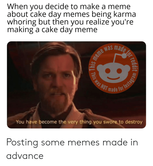 Meme, Memes, and Reddit: When you decide to make a meme  about cake day memes being karma  whoring but then you realize you're  making a cake day meme  eme was  Co  as NOT  de for Insta  You have become the very thing you swore to destroy Posting some memes made in advance