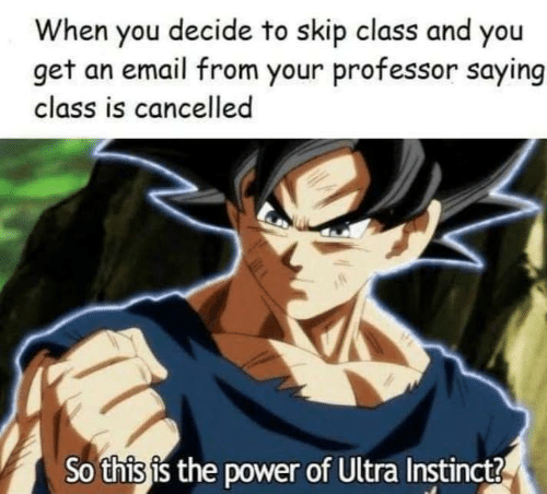Email: When you decide to skip class and you  get an email from your professor saying  class is cancelled  So this is the power of Ultra Instinct?