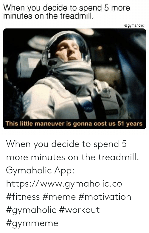 www: When you decide to spend 5 more minutes on the treadmill.  Gymaholic App: https://www.gymaholic.co  #fitness #meme #motivation #gymaholic #workout #gymmeme