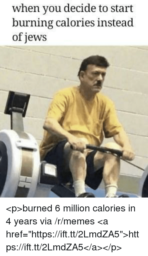 """Memes, Jews, and Via: when you decide to start  burning calories instead  of jews <p>burned 6 million calories in 4 years via /r/memes <a href=""""https://ift.tt/2LmdZA5"""">https://ift.tt/2LmdZA5</a></p>"""