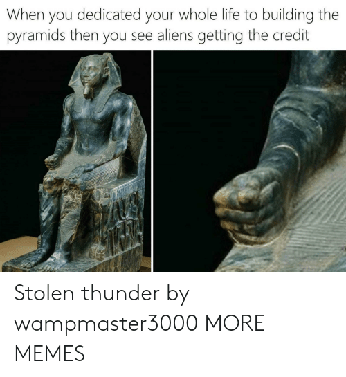 Aliens: When you dedicated your whole life to building the  pyramids then you see aliens getting the credit Stolen thunder by wampmaster3000 MORE MEMES