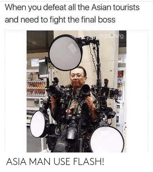 Asian: When you defeat all the Asian tourists  and need to fight the final boss  drgrayfang ASIA MAN USE FLASH!