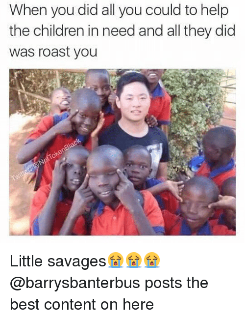 Roastes: When you did all you could to help  the children in need and all they did  was roast you Little savages😭😭😭 @barrysbanterbus posts the best content on here