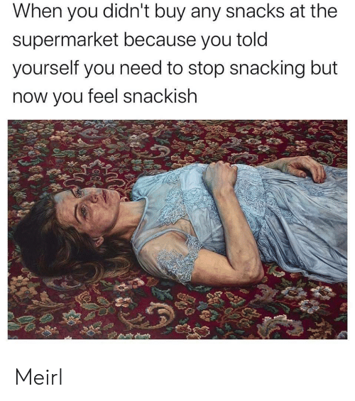 MeIRL, You, and Now: When you didn't buy any snacks at the  supermarket because you told  yourself you need to stop snacking but  now you feel snackish Meirl