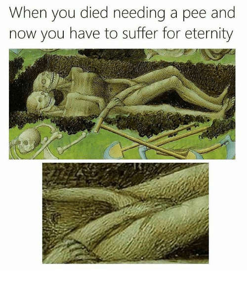 Memes, Eternity, and 🤖: When you died needing a pee and  now you have to suffer for eternity