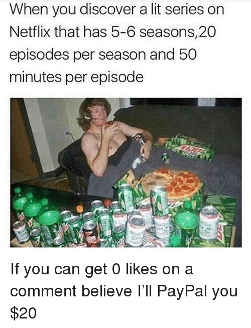 Lit, Memes, and Netflix: When you discover a lit series on  Netflix that has 5-6 seasons,20  episodes per season and 50  minutes per episode  le If you can get 0 likes on a comment believe I'll PayPal you $20