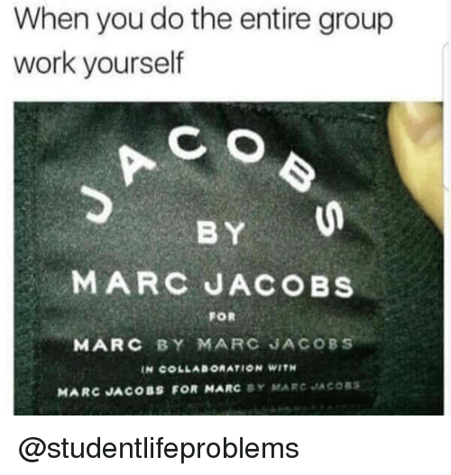 collaboration: When you do the entire group  work yourself  wikue h  CO  BY  MARC JACOBS  FOR  MARC BY MARC JACOBS  IN COLLABORATION WITH  MARC JACOBS FOR MARC Y MARC JACORS @studentlifeproblems