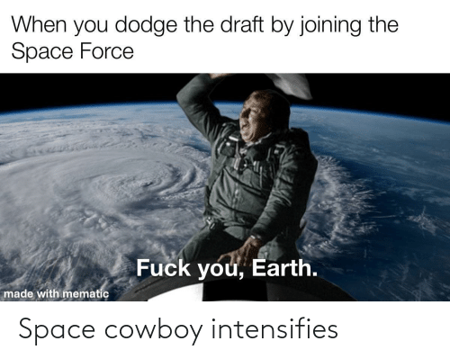 draft: When you dodge the draft by joining the  Space Force  Fuck you, Earth.  made with mematic Space cowboy intensifies