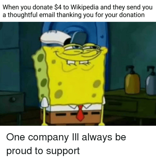 Wikipedia, Email, and Proud: When you donate $4 to Wikipedia and they send you  a thoughtful email thanking you for your donation One company Ill always be proud to support