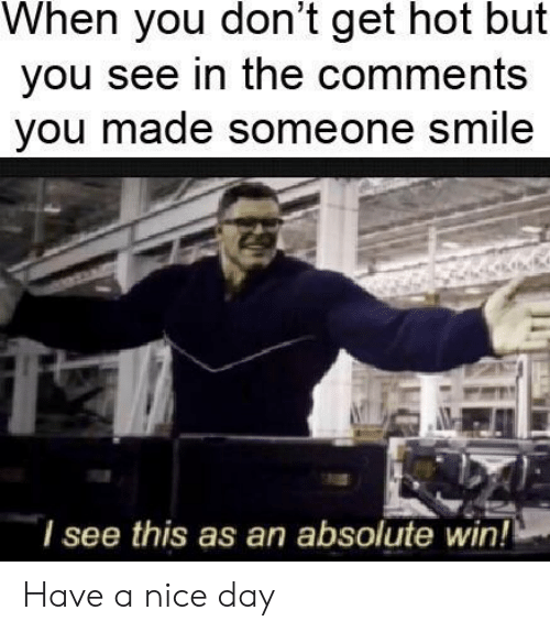 Smile, Nice, and Day: When you don't get hot but  you see in the comments  you made someone smile  lsee this as an absolute win! Have a nice day