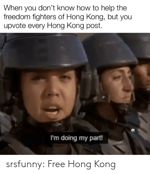 Hong Kong: When you don't know how to help the  freedom fighters of Hong Kong, but you  upvote every Hong Kong post  I'm doing my part! srsfunny:  Free Hong Kong