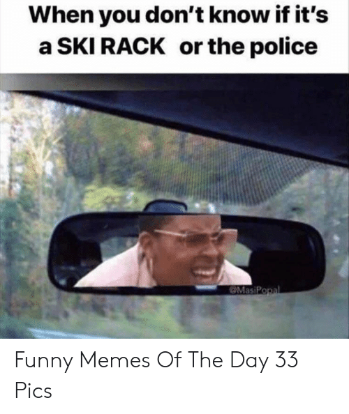 Memes Of: When you don't know if it's  a SKI RACK or the police  MasiPopal Funny Memes Of The Day 33 Pics