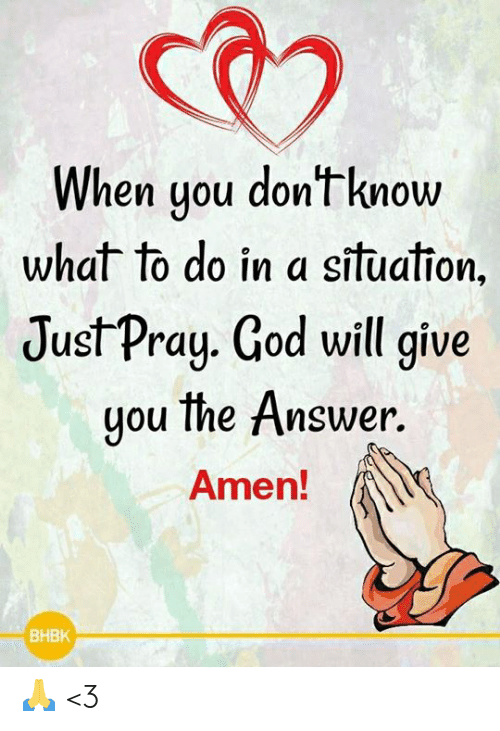 God, Memes, and 🤖: When you dont know  what to do in a situafion.  JustPray. God will give  you the Answer  Ameh!  BHBK 🙏 <3