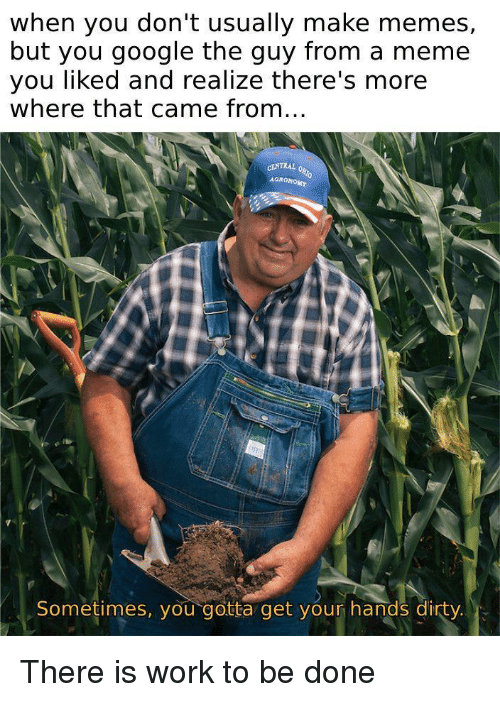 Make Memes: when you don't usually make memes,  but you google the guy from a meme  you liked and realize there's more  where that came from...  Sometimes, you gotta get your hands dirty. There is work to be done