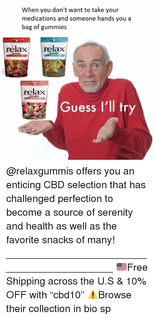 "Memes, Guess, and 🤖: When you don't want to take your  medications and someone hands you a  bag of gummies  BITES  relax relax  GUMMIES  relax  GUMMIES  Guess I'll tr @relaxgummis offers you an enticing CBD selection that has challenged perfection to become a source of serenity and health as well as the favorite snacks of many! ____________________________________________ 🇺🇸Free Shipping across the U.S & 10% OFF with ""cbd10"" ⚠️Browse their collection in bio sp"