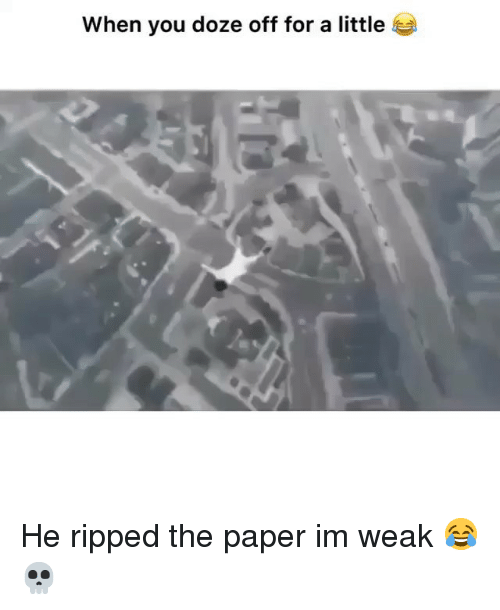 doze: when you doze off for a little He ripped the paper im weak 😂💀
