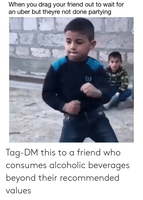 Funny, Uber, and Alcoholic: When you drag your friend out to wait for  an uber but theyre not done partying Tag-DM this to a friend who consumes alcoholic beverages beyond their recommended values