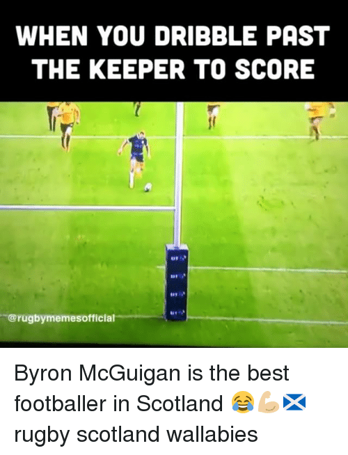 footballer: WHEN YOU DRIBBLE PAST  THE KEEPER TO SCORE  41  @rugbymemesofficial Byron McGuigan is the best footballer in Scotland 😂💪🏼🏴 rugby scotland wallabies