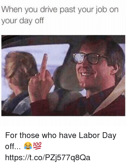 Drived: When you drive past your job on  your day off For those who have Labor Day off... 😂💯 https://t.co/PZj577q8Qa