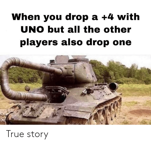 True, Uno, and True Story: When you drop a +4 with  UNO but all the other  players also drop one True story