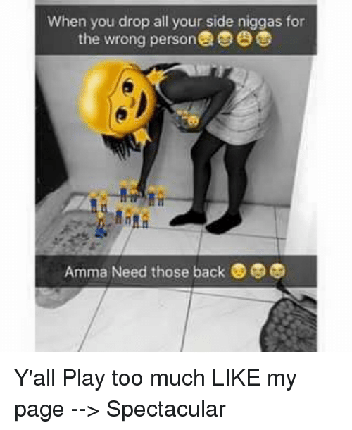 Memes, Too Much, and Back: When you drop all your side niggas for  the wrong person  Amma Need those back Y'all Play too much  LIKE my page --> Spectacular