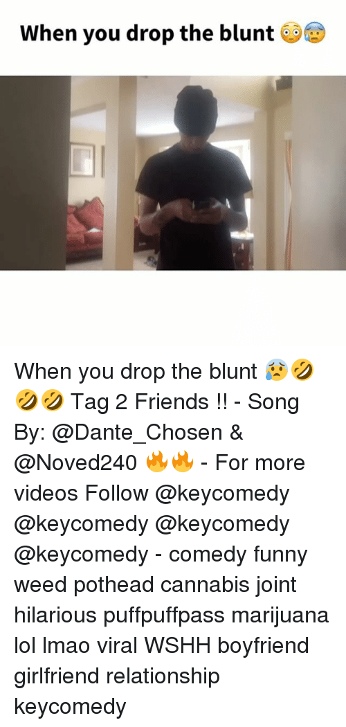 Friends, Funny, and Lmao: When you drop the blunt When you drop the blunt 😰🤣🤣🤣 Tag 2 Friends !! - Song By: @Dante_Chosen & @Noved240 🔥🔥 - For more videos Follow @keycomedy @keycomedy @keycomedy @keycomedy - comedy funny weed pothead cannabis joint hilarious puffpuffpass marijuana lol lmao viral WSHH boyfriend girlfriend relationship keycomedy