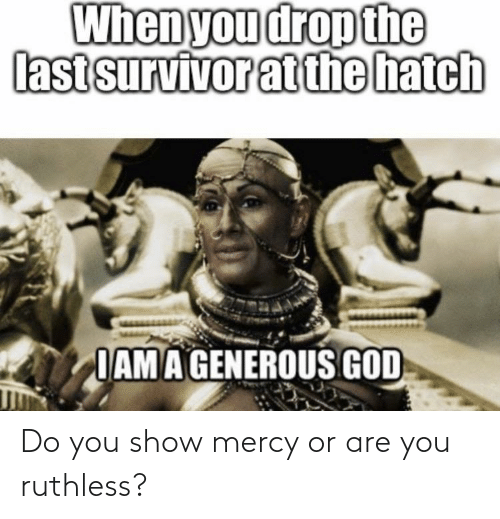 Generous God: When you drop the  last survivor atthe hatch  IAMA GENEROUS GOD Do you show mercy or are you ruthless?