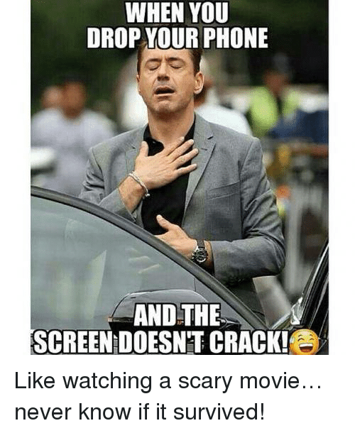 scari movie: WHEN YOU  DROP YOUR PHONE  AND THE  SCREEN DOESNT CRACK! Like watching a scary movie… never know if it survived!