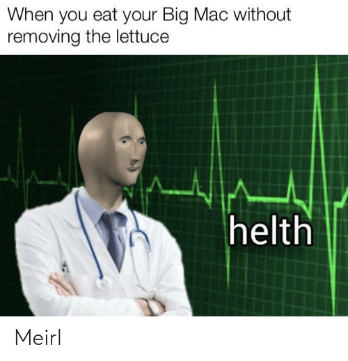 mac: When you eat your Big Mac without  removing the lettuce  helth Meirl