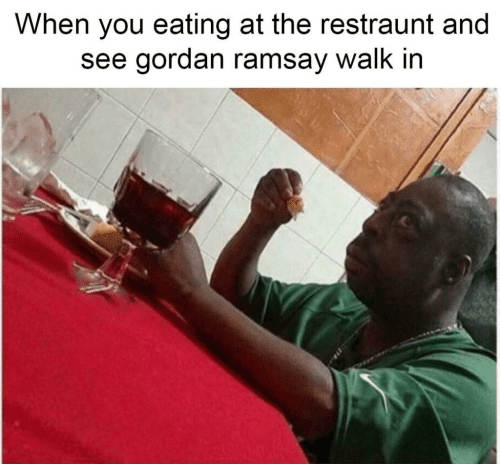 Ramsay: When you eating at the restraunt and  see gordan ramsay walk in