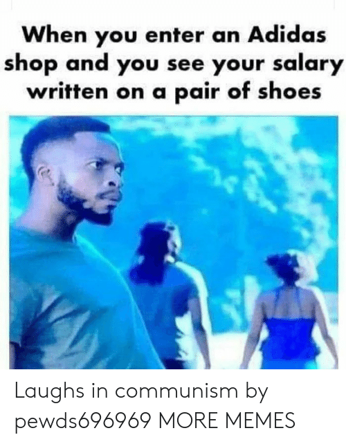 Adidas, Dank, and Memes: When you enter an Adidas  shop and you see your salary  written on a pair of shoes Laughs in communism by pewds696969 MORE MEMES