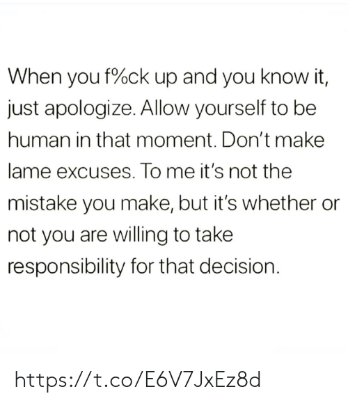 Not You: When you f%ck up and you know it,  just apologize. Allow yourself to be  human in that moment. Don't make  lame excuses. To me it's not the  mistake you make, but it's whether  not you are willing to take  responsibility for that decision https://t.co/E6V7JxEz8d