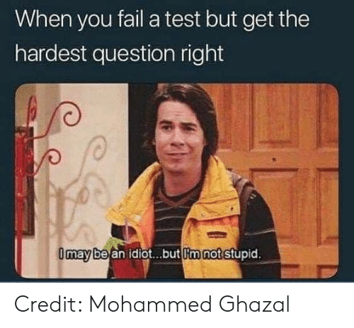You Fail: When you fail a test but get the  hardest question right  be an idiot...but lim not stupid  may Credit: Mohammed Ghazal