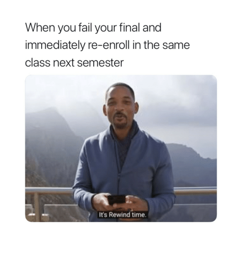 Fail, Time, and Next: When you fail your final and  immediately re-enroll in the same  class next semester  It's Rewind time.