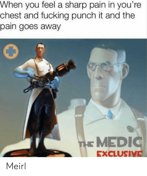 Fucking, Pain, and MeIRL: When you feel a sharp pain in you're  chest and fucking punch it and the  pain goes away  THE MEDIC  EXCLUSIVE Meirl